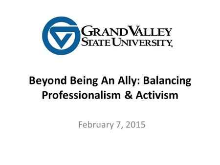 Beyond Being An Ally: Balancing Professionalism & Activism February 7, 2015.