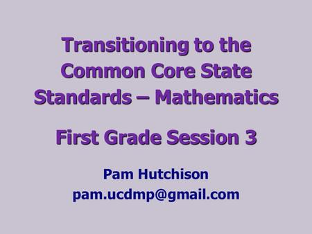 Transitioning to the Common Core State Standards – Mathematics First Grade Session 3 Pam Hutchison