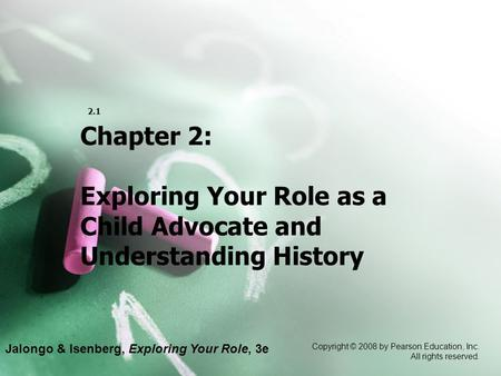 Jalongo & Isenberg, Exploring Your Role, 3e Copyright © 2008 by Pearson Education, Inc. All rights reserved. 2.1 Chapter 2: Exploring Your Role as a Child.