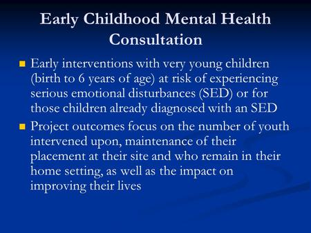 Early Childhood Mental Health Consultation Early interventions with very young children (birth to 6 years of age) at risk of experiencing serious emotional.