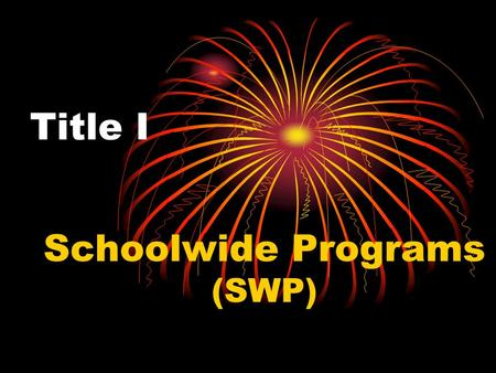 Title I Schoolwide Programs (SWP). Why Schoolwide? Flexibility Purpose : to provide schools with high percentages of at-risk children* the flexibility.