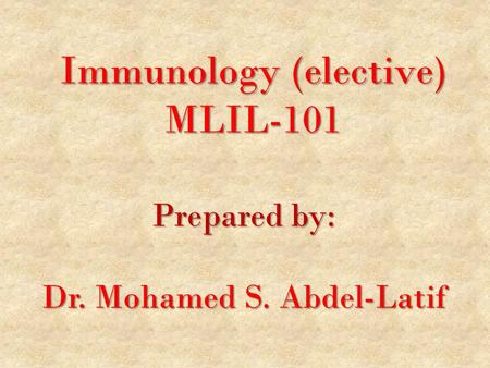 Immunology (elective) MLIL-101 Prepared by: Dr. Mohamed S. Abdel-Latif.