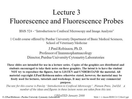 Slide 1 t:/classes/BMS524/524lect3.ppt© J.Paul Robinson - Purdue University Cytometry Laboratories Lecture 3 Fluorescence and Fluorescence Probes BMS 524.