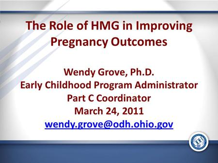 The Role of HMG in Improving Pregnancy Outcomes Wendy Grove, Ph.D. Early Childhood Program Administrator Part C Coordinator March 24, 2011