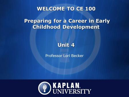 Professor Lori Becker WELCOME TO CE 100 Preparing for a Career in Early Childhood Development Unit 4 WELCOME TO CE 100 Preparing for a Career in Early.