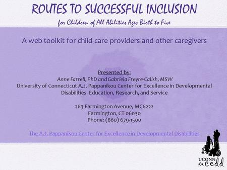 ROUTES TO SUCCESSFUL INCLUSION for Children of All Abilities Ages Birth to Five A web toolkit for child care providers and other caregivers Presented by: