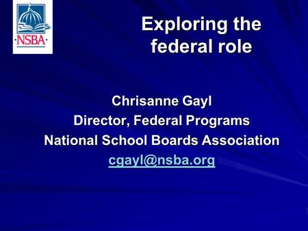 Chrisanne Gayl Director, Federal Programs National School Boards Association Exploring the federal role.
