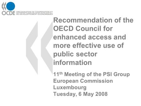 Recommendation of the OECD Council for enhanced access and more effective use of public sector information 11 th Meeting of the PSI Group European Commission.