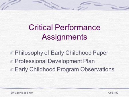 Dr. Connie Jo Smith CFS 192 Critical Performance Assignments Philosophy of Early Childhood Paper Professional Development Plan Early Childhood Program.