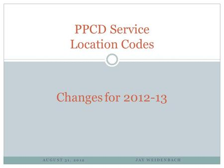 AUGUST 31, 2012 JAY WEIDENBACH PPCD Service Location Codes Changes for 2012-13.