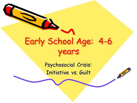 Early School Age: 4-6 years Psychosocial Crisis: Initiative vs. Guilt.