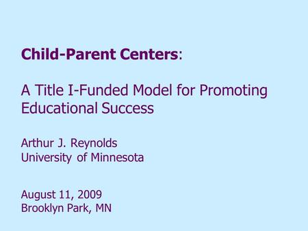 Child-Parent Centers: A Title I-Funded Model for Promoting Educational Success Arthur J. Reynolds University of Minnesota August 11, 2009 Brooklyn Park,