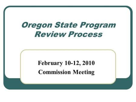 Oregon State Program Review Process February 10-12, 2010 Commission Meeting.
