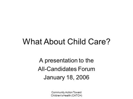 Community Action Toward Children's Health (CATCH) What About Child Care? A presentation to the All-Candidates Forum January 18, 2006.