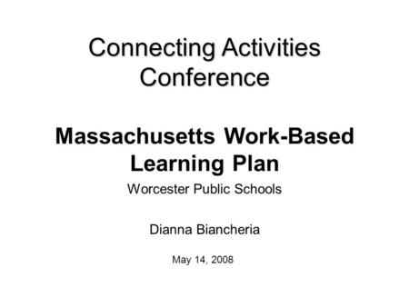 Connecting Activities Conference Connecting Activities Conference Massachusetts Work-Based Learning Plan Worcester Public Schools Dianna Biancheria May.