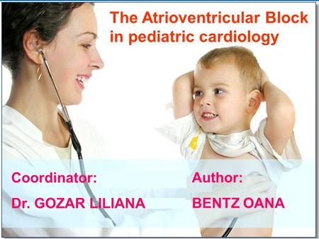 The Atrioventricular Block in pediatric cardiology Coordinator: Dr. GOZAR LILIANA Author: BENTZ OANA.