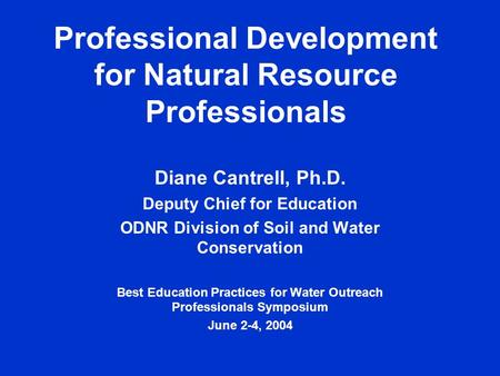 Professional Development for Natural Resource Professionals Diane Cantrell, Ph.D. Deputy Chief for Education ODNR Division of Soil and Water Conservation.