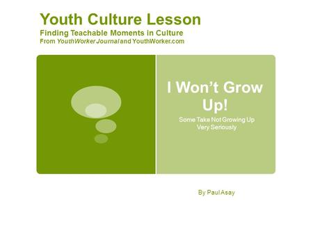 I Won't Grow Up! Some Take Not Growing Up Very Seriously Youth Culture Lesson Finding Teachable Moments in Culture From YouthWorker Journal and YouthWorker.com.