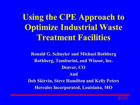 Using the CPE Approach to Optimize Industrial Waste Treatment Facilities Ronald G. Schuyler and Michael Rothberg Rothberg, Tamburini, and Winsor, Inc.