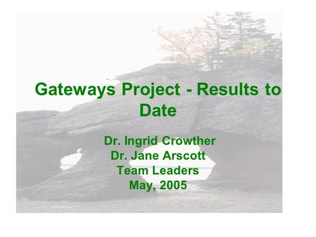 Gateways Project - Results to Date Dr. Ingrid Crowther Dr. Jane Arscott Team Leaders May, 2005.
