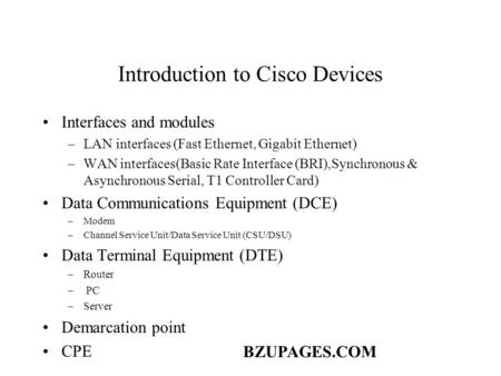 BZUPAGES.COM Introduction to Cisco Devices Interfaces and modules –LAN interfaces (Fast Ethernet, Gigabit Ethernet) –WAN interfaces(Basic Rate Interface.