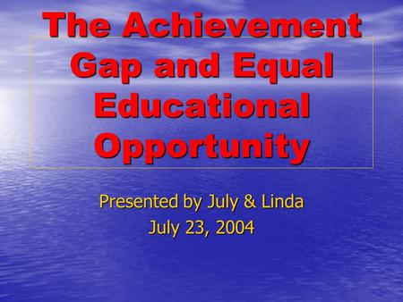 The Achievement Gap and Equal Educational Opportunity Presented by July & Linda July 23, 2004.