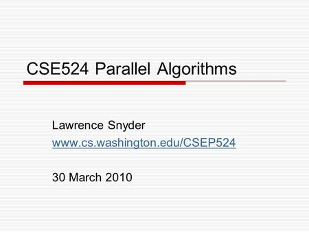CSE524 Parallel Algorithms Lawrence Snyder www.cs.washington.edu/CSEP524 30 March 2010.