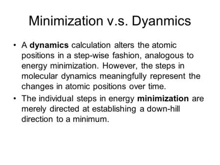 Minimization v.s. Dyanmics A dynamics calculation alters the atomic positions in a step-wise fashion, analogous to energy minimization. However, the steps.
