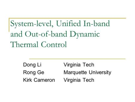 System-level, Unified In-band and Out-of-band Dynamic Thermal Control Dong LiVirginia Tech Rong GeMarquette University Kirk CameronVirginia Tech.