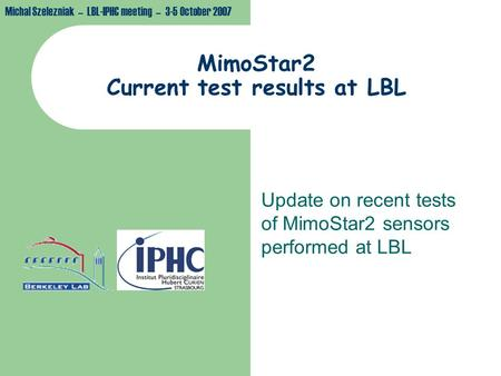 Michal Szelezniak – LBL-IPHC meeting – 3-5 October 2007 MimoStar2 Current test results at LBL Update on recent tests of MimoStar2 sensors performed at.