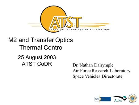 M2 and Transfer Optics Thermal Control 25 August 2003 ATST CoDR Dr. Nathan Dalrymple Air Force Research Laboratory Space Vehicles Directorate.