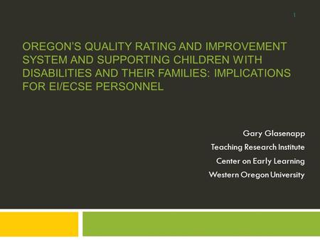 OREGON'S QUALITY RATING AND IMPROVEMENT SYSTEM AND SUPPORTING CHILDREN WITH DISABILITIES AND THEIR FAMILIES: IMPLICATIONS FOR EI/ECSE PERSONNEL Gary Glasenapp.