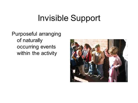 Invisible Support Purposeful arranging of naturally occurring events within the activity.