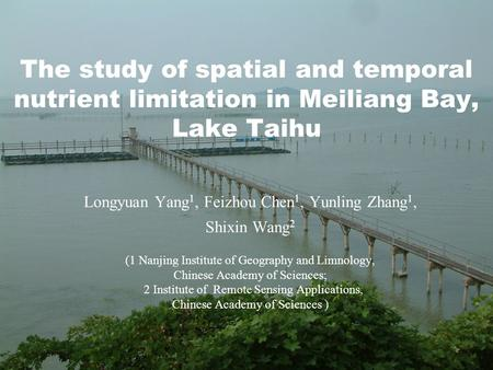 The study of spatial and temporal nutrient limitation in Meiliang Bay, Lake Taihu Longyuan Yang 1, Feizhou Chen 1, Yunling Zhang 1, Shixin Wang 2 (1 Nanjing.