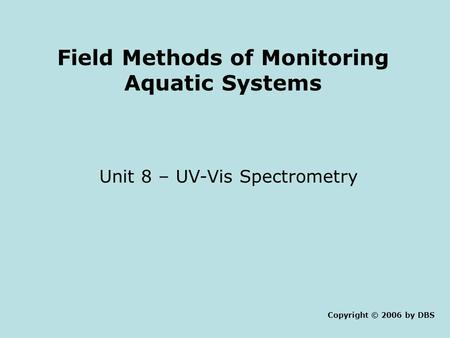 Field Methods of Monitoring Aquatic Systems Unit 8 – UV-Vis Spectrometry Copyright © 2006 by DBS.