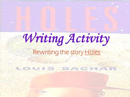 Writing Activity Rewriting the story Holes. Writing Activity If you were the author of Holes, what changes would you make in the story? Choose two areas.