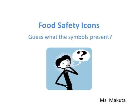Food Safety Icons Guess what the symbols present? Ms. Makuta.