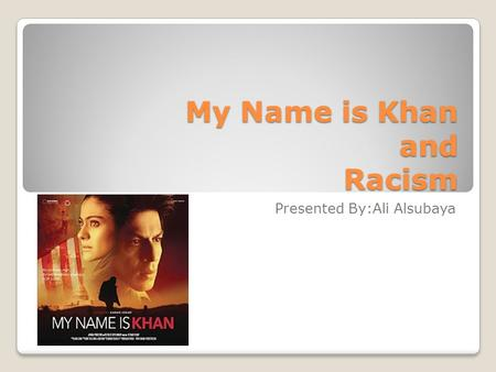 My Name is Khan and Racism Presented By:Ali Alsubaya.