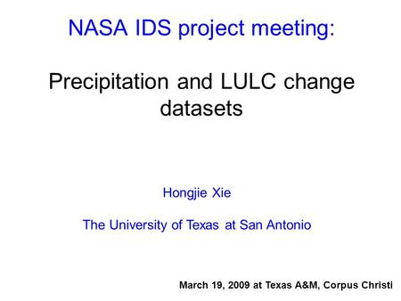 NASA IDS project meeting: Precipitation and LULC change datasets Hongjie Xie The University of Texas at San Antonio March 19, 2009 at Texas A&M, Corpus.