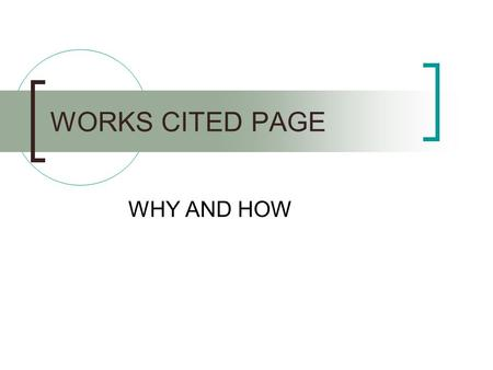 WORKS CITED PAGE WHY AND HOW. WHY? There to let your reader know where you got your information. Allows your reader to check your sources if necessary.