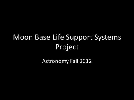 Moon Base Life Support Systems Project Astronomy Fall 2012.