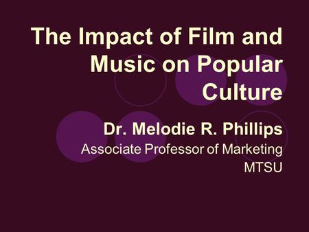 The Impact of Film and Music on Popular Culture Dr. Melodie R. Phillips Associate Professor of Marketing MTSU.
