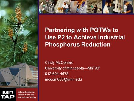 Partnering with POTWs to Use P2 to Achieve Industrial Phosphorus Reduction Cindy McComas University of Minnesota—MnTAP 612-624-4678