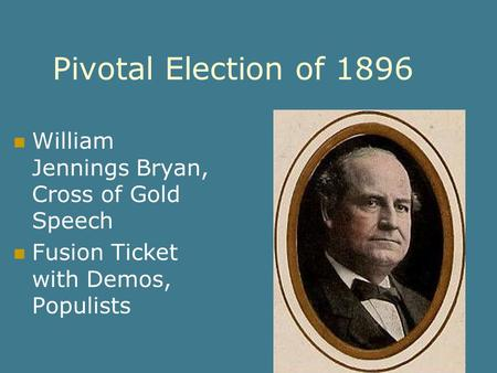 Pivotal Election of 1896 William Jennings Bryan, Cross of Gold Speech Fusion Ticket with Demos, Populists.