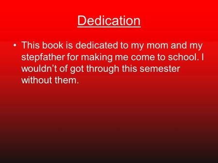 Dedication This book is dedicated to my mom and my stepfather for making me come to school. I wouldn't of got through this semester without them.