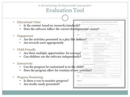 Is the technology developmentally appropriate? Evaluation Tool Educational Value Is the content based on research/standards? Does the software follow the.