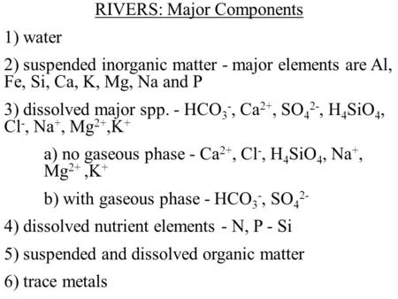 RIVERS: Major Components 1) water 2) suspended inorganic matter - major elements are Al, Fe, Si, Ca, K, Mg, Na and P 3) dissolved major spp. - HCO 3 -,
