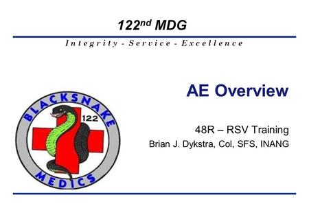 I n t e g r i t y - S e r v i c e - E x c e l l e n c e 122 nd MDG 48R – RSV Training Brian J. Dykstra, Col, SFS, INANG AE Overview.