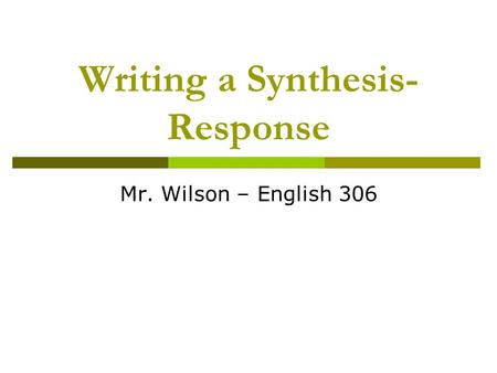 Writing a Synthesis- Response Mr. Wilson – English 306.