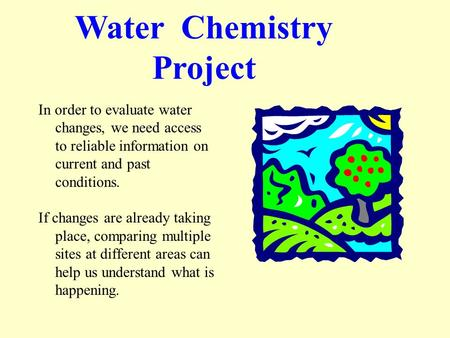 Water Chemistry Project In order to evaluate water changes, we need access to reliable information on current and past conditions. If changes are already.